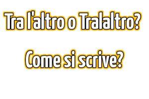 Tra l'altro o Tralaltro? Come si scrive correttamente?